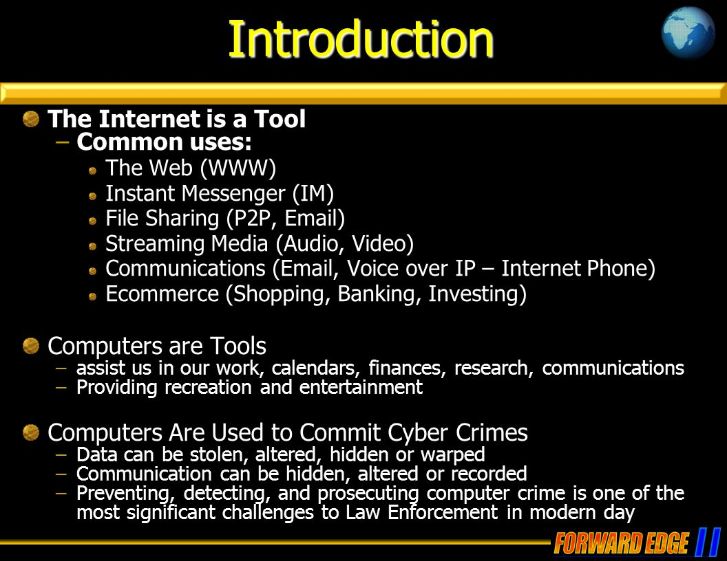 The Internet is a Tool –Common uses: The Web (WWW) Instant Messenger (IM) File Sharing (P2P, Email) Streaming Media (Audio, Video) Communications (Ema