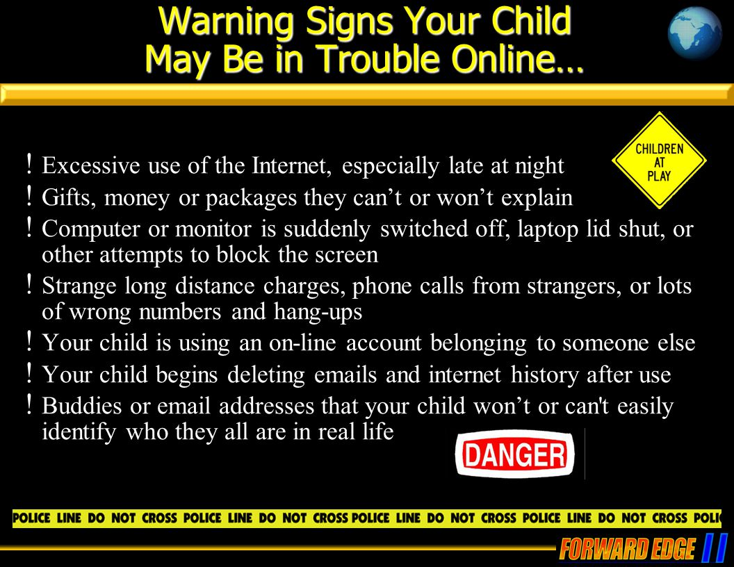Warning Signs Your Child May Be in Trouble Online… ! Excessive use of the Internet, especially late at night ! Gifts, money or packages they can't or
