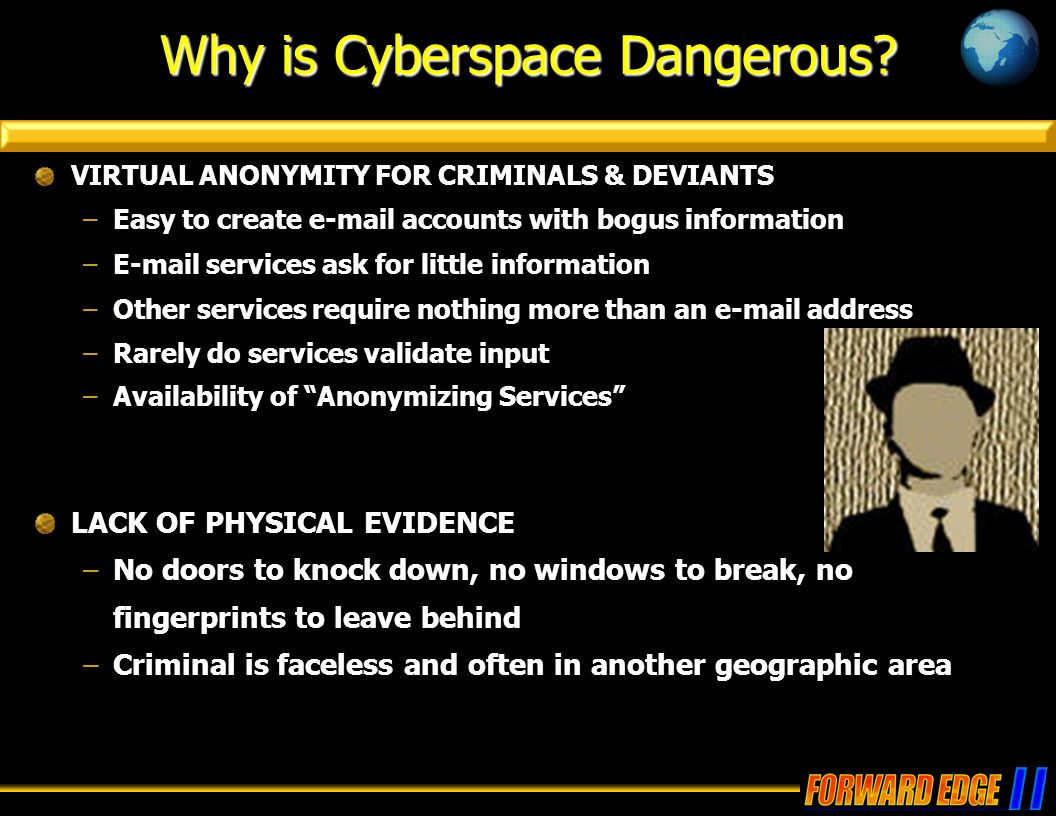 Why is Cyberspace Dangerous? VIRTUAL ANONYMITY FOR CRIMINALS & DEVIANTS –Easy to create e-mail accounts with bogus information –E-mail services ask fo
