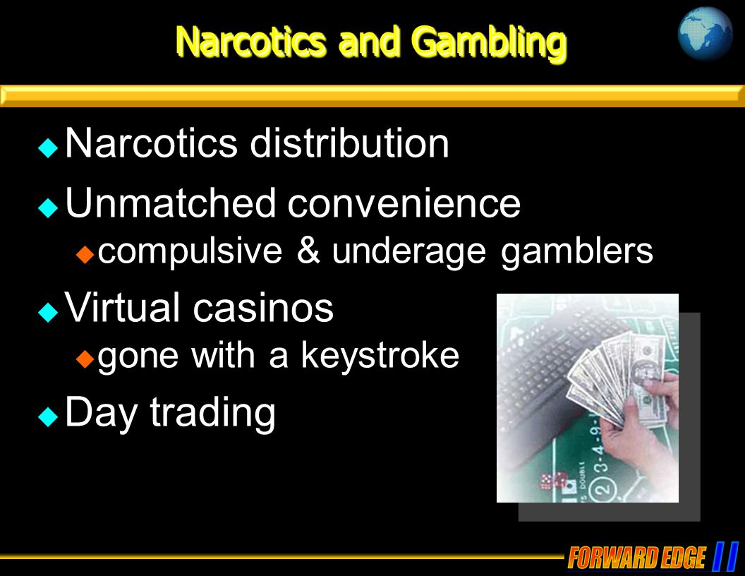 Narcotics and Gambling  Narcotics distribution  Unmatched convenience  compulsive & underage gamblers  Virtual casinos  gone with a keystroke  Day trading