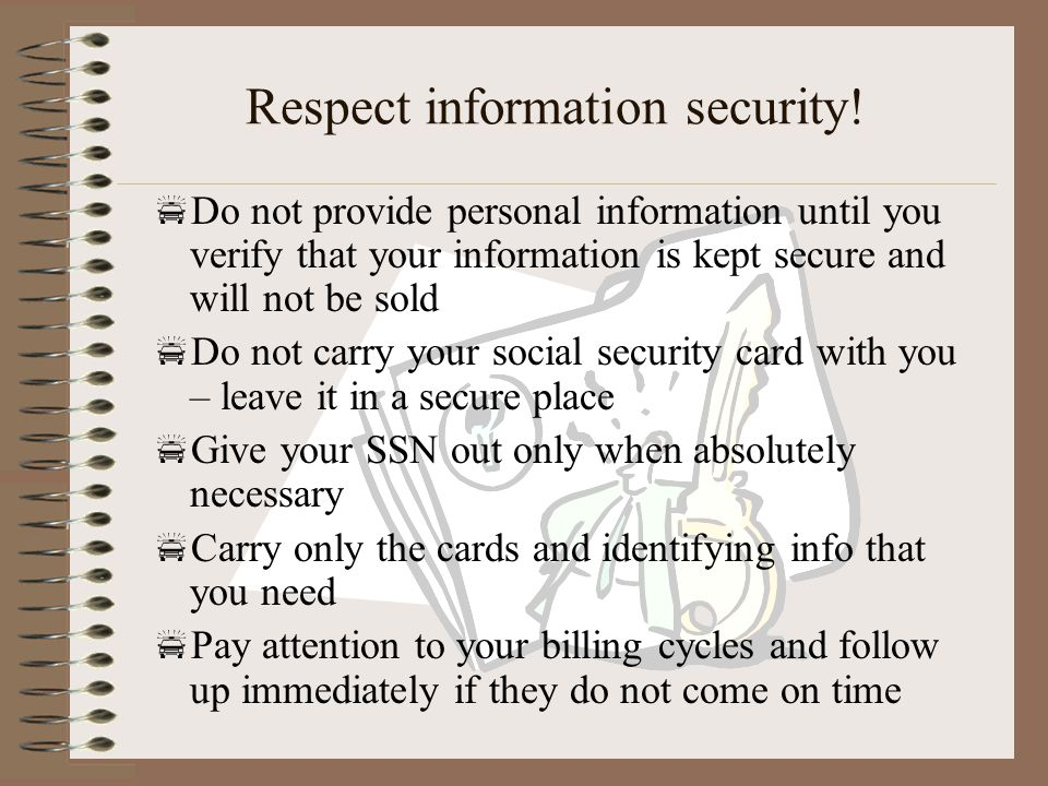  Do not provide personal information until you verify that your information is kept secure and will not be sold  Do not carry your social security card with you – leave it in a secure place  Give your SSN out only when absolutely necessary  Carry only the cards and identifying info that you need  Pay attention to your billing cycles and follow up immediately if they do not come on time Respect information security!