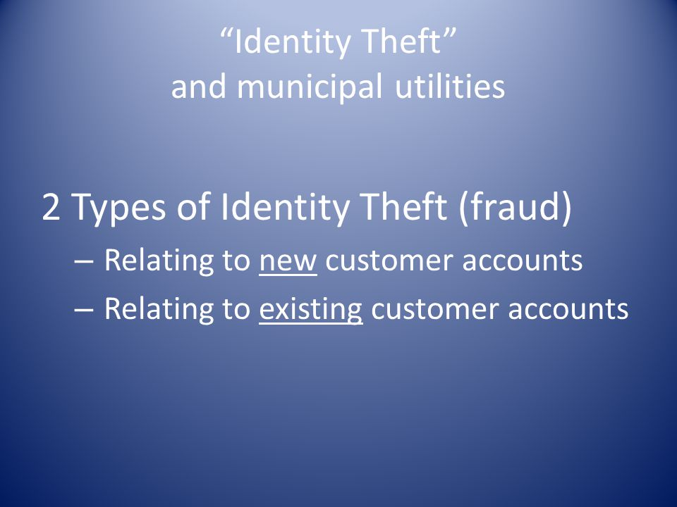 """""""Identity Theft"""" and municipal utilities 2 Types of Identity Theft (fraud) – Relating to new customer accounts – Relating to existing customer account"""