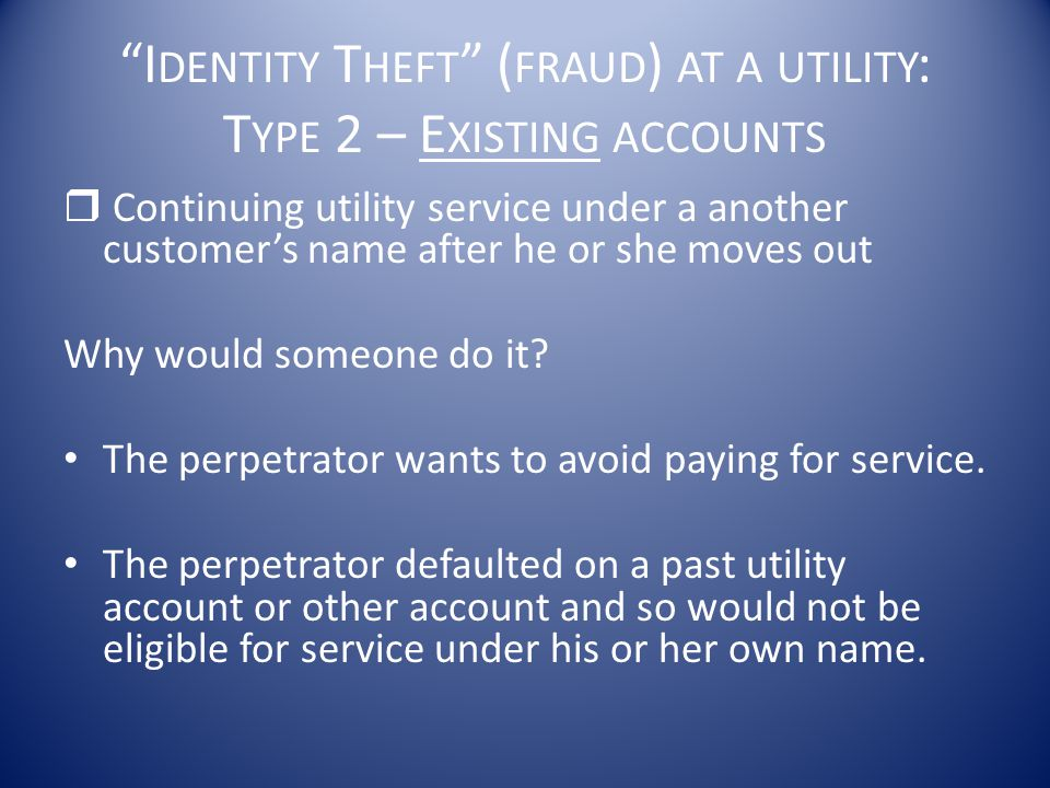 """""""I DENTITY T HEFT """" ( FRAUD ) AT A UTILITY : T YPE 2 – E XISTING ACCOUNTS  Continuing utility service under a another customer's name after he or she"""