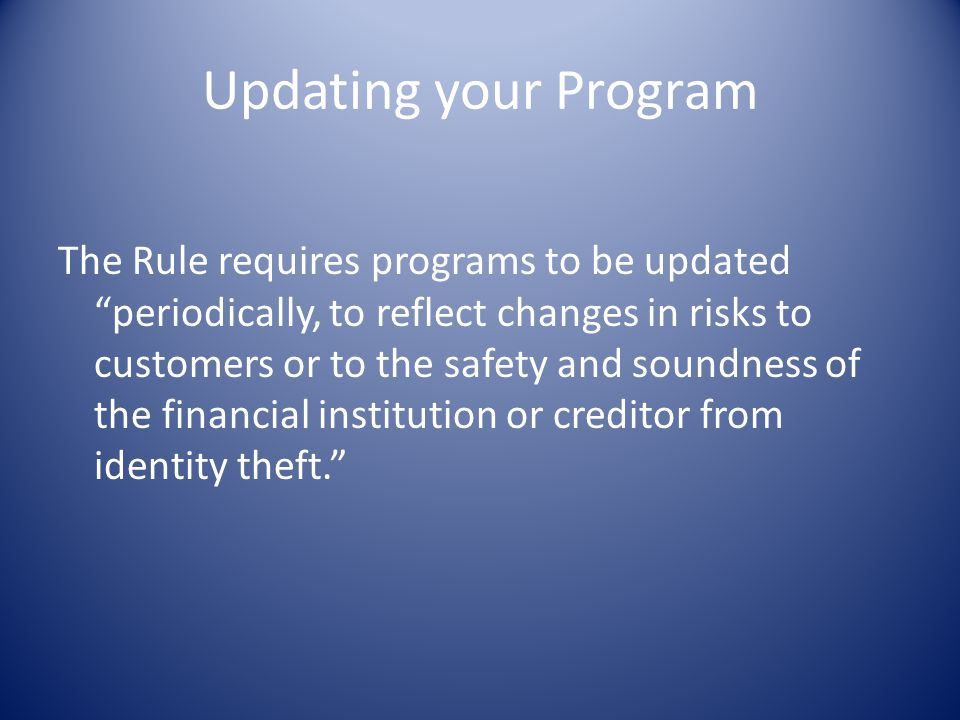 """Updating your Program The Rule requires programs to be updated """"periodically, to reflect changes in risks to customers or to the safety and soundness"""