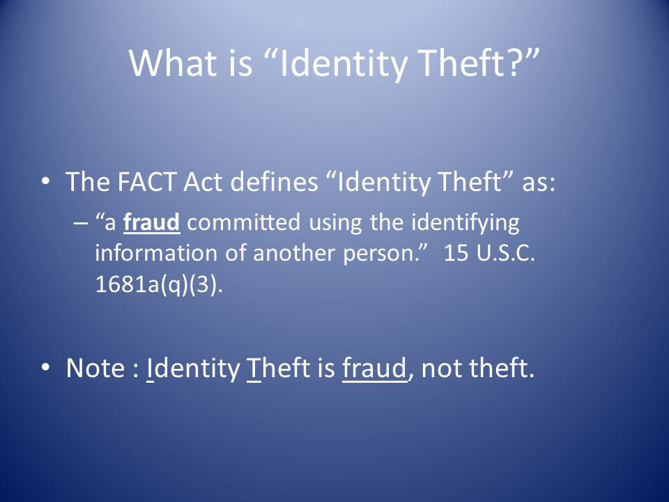 """What is """"Identity Theft?"""" The FACT Act defines """"Identity Theft"""" as: – """"a fraud committed using the identifying information of another person."""" 15 U.S."""