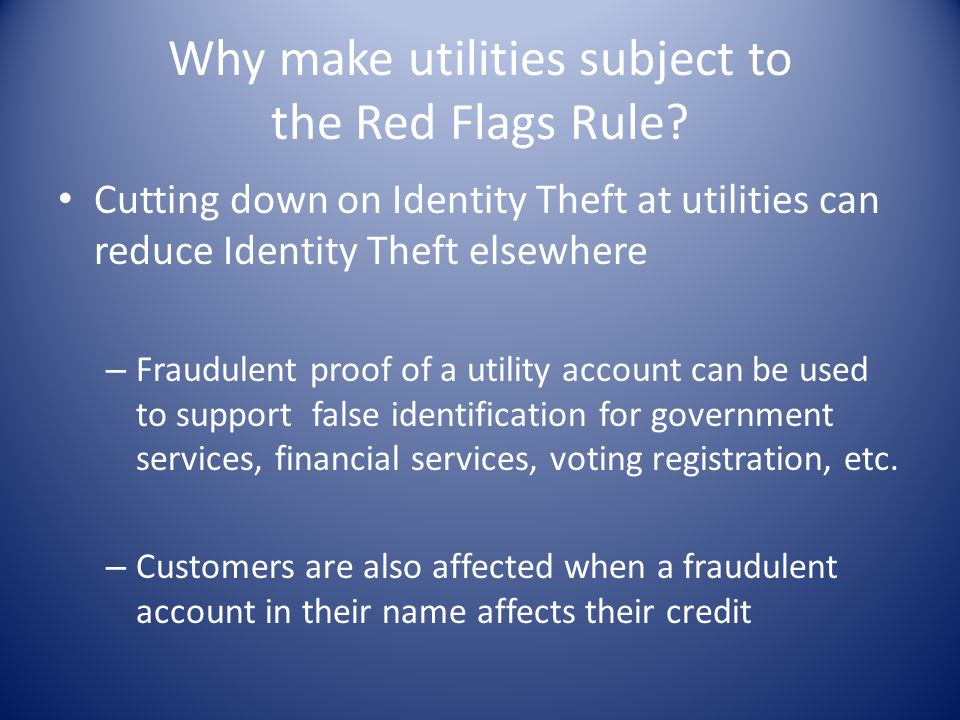 Why make utilities subject to the Red Flags Rule? Cutting down on Identity Theft at utilities can reduce Identity Theft elsewhere – Fraudulent proof o