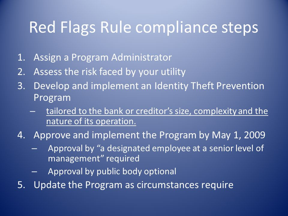 Red Flags Rule compliance steps 1.Assign a Program Administrator 2.Assess the risk faced by your utility 3.Develop and implement an Identity Theft Pre