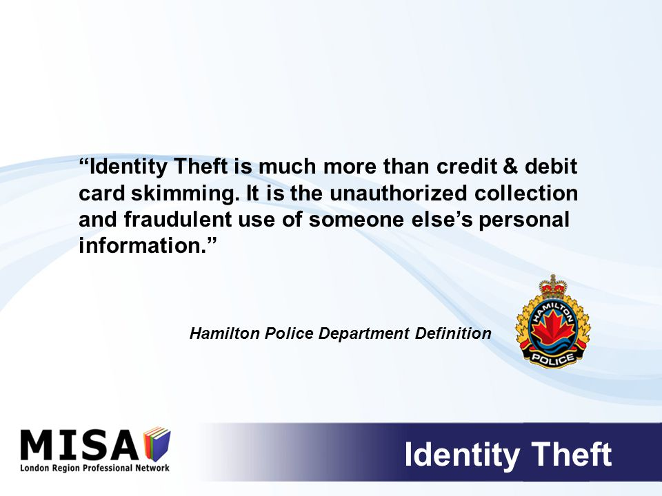 Identity Theft Identity Theft is much more than credit & debit card skimming.