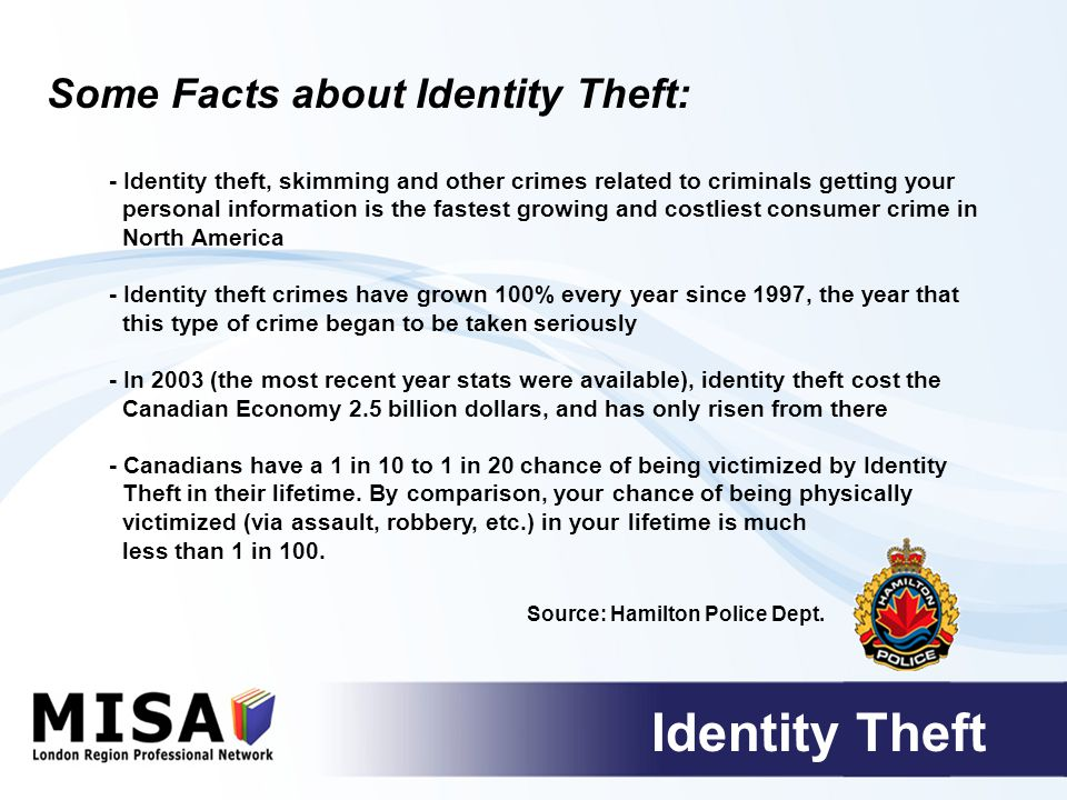 - Identity theft, skimming and other crimes related to criminals getting your personal information is the fastest growing and costliest consumer crime in North America - Identity theft crimes have grown 100% every year since 1997, the year that this type of crime began to be taken seriously - In 2003 (the most recent year stats were available), identity theft cost the Canadian Economy 2.5 billion dollars, and has only risen from there - Canadians have a 1 in 10 to 1 in 20 chance of being victimized by Identity Theft in their lifetime.