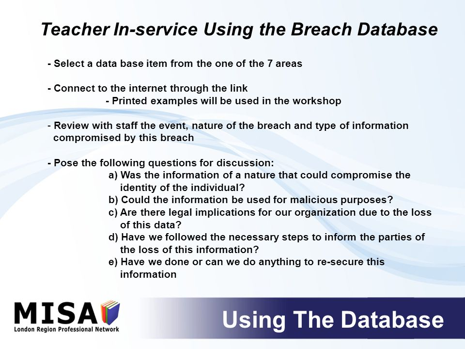 - Select a data base item from the one of the 7 areas - Connect to the internet through the link - Printed examples will be used in the workshop - Review with staff the event, nature of the breach and type of information compromised by this breach - Pose the following questions for discussion: a) Was the information of a nature that could compromise the identity of the individual.