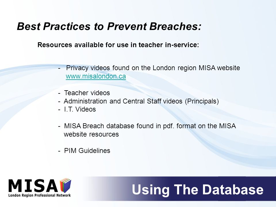 Best Practices to Prevent Breaches: Using The Database Resources available for use in teacher in-service: - Privacy videos found on the London region MISA website www.misalondon.ca - Teacher videos - Administration and Central Staff videos (Principals) - I.T.