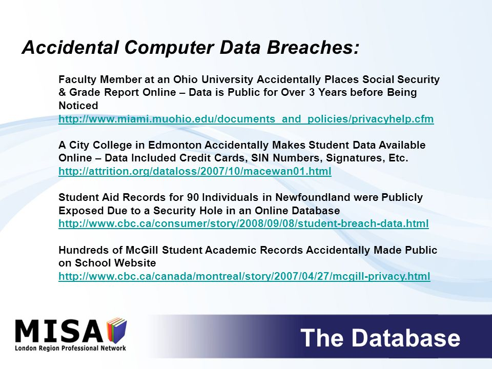 The Database Teacher in Manchester, England Accidentally E-Mails Attachment with Student & Employee Data to Hundreds of Other Students & Employees http://www.vbsnet.com/news/2009/04/30/ico-acts-on-student-privacy- breach.html Four University of Texas Professors Accidentally Posted the Private Data of Thousands of Student Online http://www.woai.com/content/news/newslinks/story/U-T-Students- Personal-Information-Accidentally/VQQrtNfAc0WcWgWzVtMU1g.cspx Ryerson University Software Glitch Accidentally Posts Student Data Online – Issue Not Correct for Weeks after the School was Informed of the Breach http://www.itworldcanada.com/news/ryerson-privacy-breach-highlights- immature-it-analyst-says/109118 Western University Exposes the Data of Over 1,000 Graduate Students - Data was Posted on an Unsecured Portion of Western's Website http://communications.uwo.ca/com/western_news/stories/western_apolog izes_for_privacy_breach_20051027434109/ Accidental Computer Data Breaches: