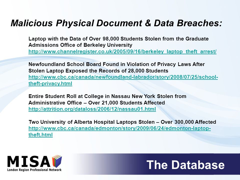 The Database Sensitive Student Information Found Along Road from Nashville, TN High School (Video Report Included) http://www.wsmv.com/news/18966430/detail.html Keller, TX High School Mails Incorrectly Addressed Private Data to Hundreds of Students http://datalossdb.org/archives/1099/2121/index.txt New York City School Accidentally Leaves 12 Boxes of Student Records on Curb http://query.nytimes.com/gst/fullpage.html?res=9F0DE4DD143EF937A1575 2C1A9629C8B63 Tennessee State University Employee Misplaces Flash Drive with Social Security Data Of Over 9,000 Students http://www.wsmv.com/education/17464384/detail.html Accidental Physical Document & Data Breaches:
