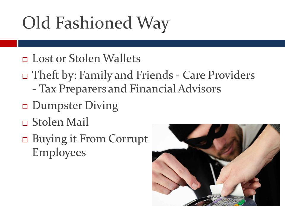 Old Fashioned Way  Lost or Stolen Wallets  Theft by: Family and Friends - Care Providers - Tax Preparers and Financial Advisors  Dumpster Diving  Stolen Mail  Buying it From Corrupt Employees