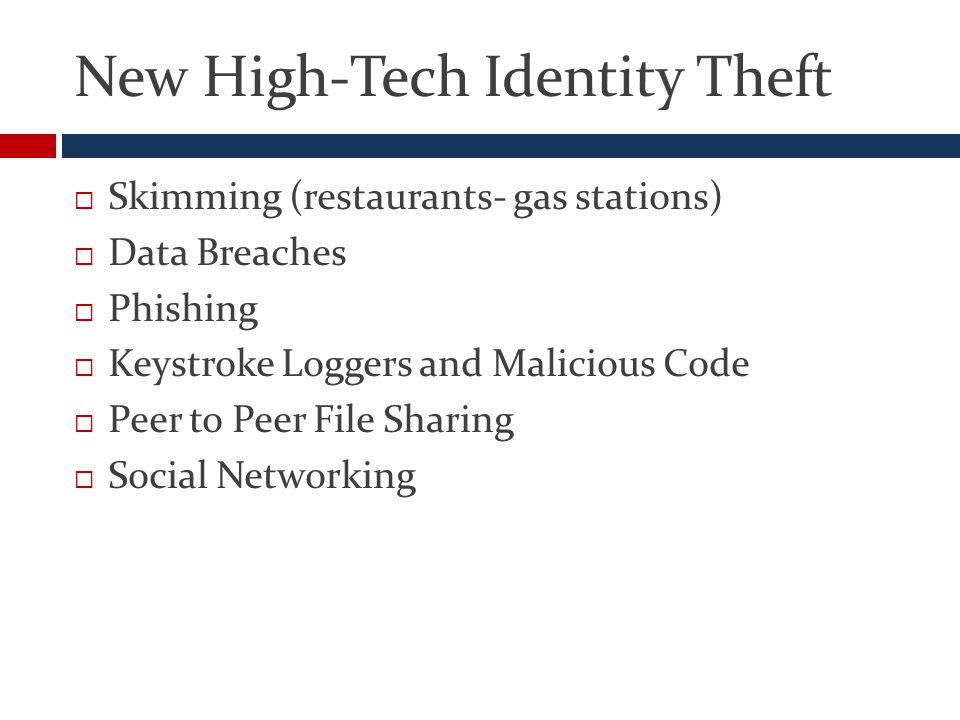 New High-Tech Identity Theft  Skimming (restaurants- gas stations)  Data Breaches  Phishing  Keystroke Loggers and Malicious Code  Peer to Peer File Sharing  Social Networking
