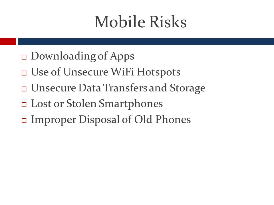 Mobile Risks  Downloading of Apps  Use of Unsecure WiFi Hotspots  Unsecure Data Transfers and Storage  Lost or Stolen Smartphones  Improper Disposal of Old Phones