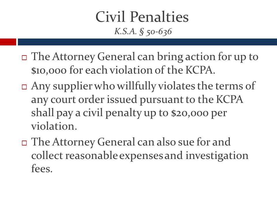Civil Penalties K.S.A. § 50-636  The Attorney General can bring action for up to $10,000 for each violation of the KCPA.  Any supplier who willfully