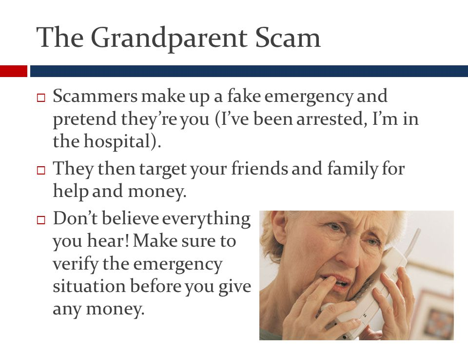 The Grandparent Scam  Scammers make up a fake emergency and pretend they're you (I've been arrested, I'm in the hospital).