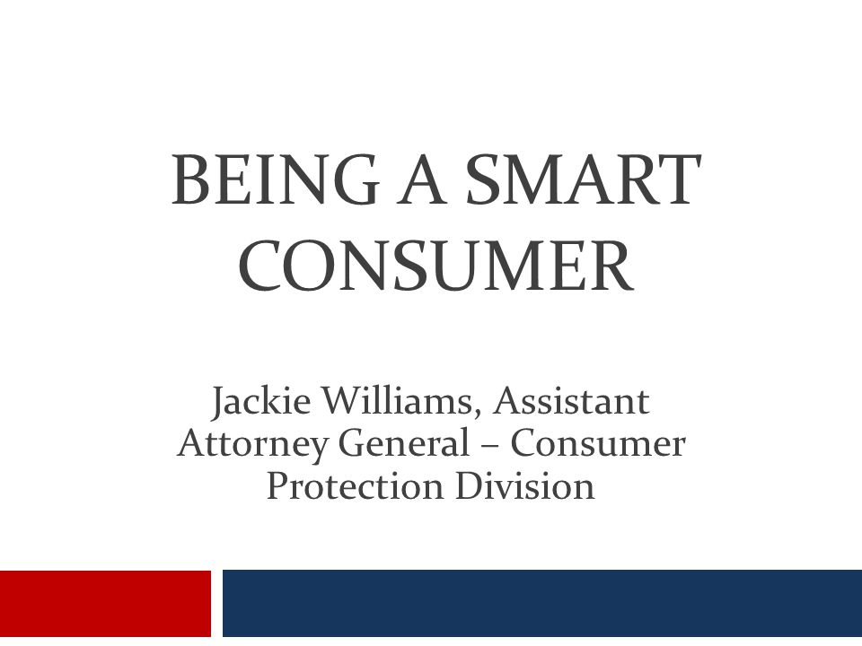 BEING A SMART CONSUMER Jackie Williams, Assistant Attorney General – Consumer Protection Division