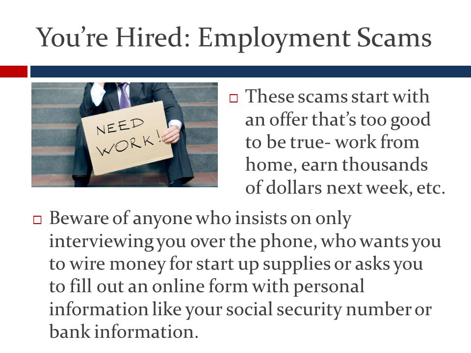 You're Hired: Employment Scams  These scams start with an offer that's too good to be true- work from home, earn thousands of dollars next week, etc.