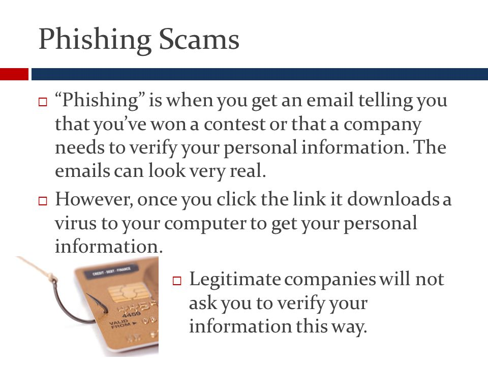 Phishing Scams  Phishing is when you get an email telling you that you've won a contest or that a company needs to verify your personal information.