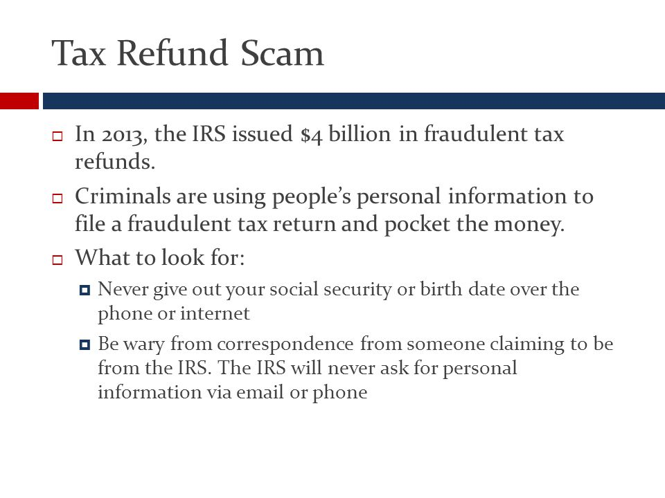 Tax Refund Scam  In 2013, the IRS issued $4 billion in fraudulent tax refunds.
