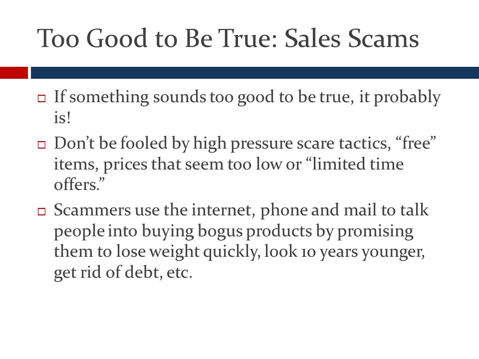 Too Good to Be True: Sales Scams  If something sounds too good to be true, it probably is.