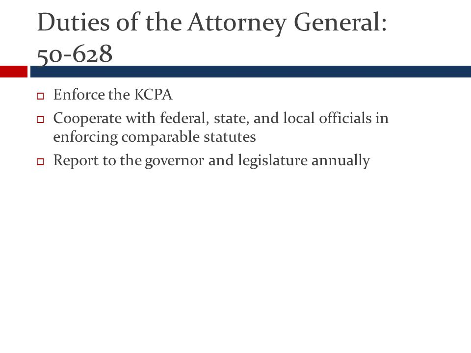Duties of the Attorney General: 50-628  Enforce the KCPA  Cooperate with federal, state, and local officials in enforcing comparable statutes  Report to the governor and legislature annually