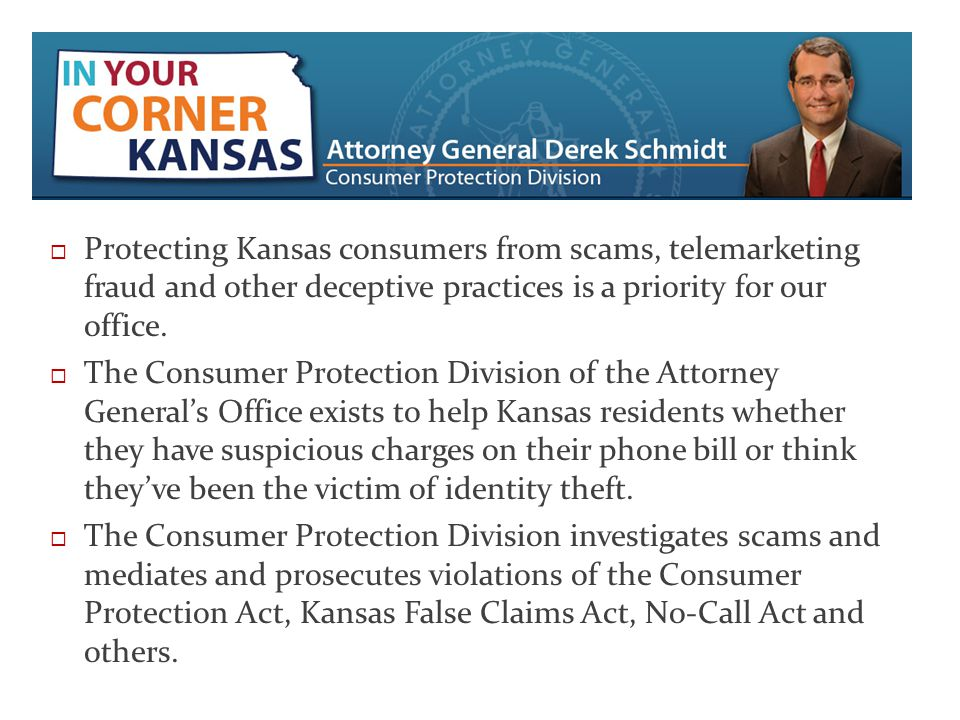  Protecting Kansas consumers from scams, telemarketing fraud and other deceptive practices is a priority for our office.