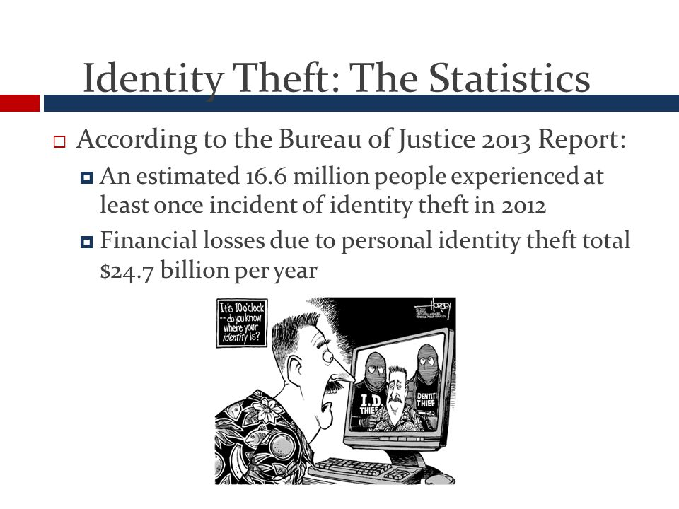 Identity Theft: The Statistics  According to the Bureau of Justice 2013 Report:  An estimated 16.6 million people experienced at least once incident of identity theft in 2012  Financial losses due to personal identity theft total $24.7 billion per year