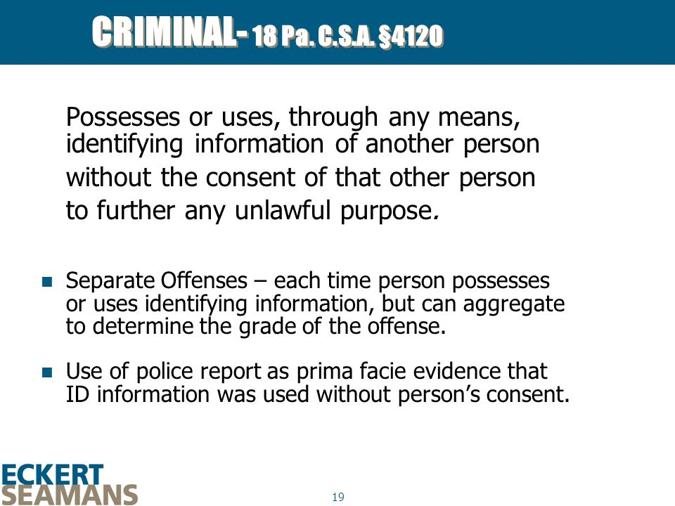 19 CRIMINAL- 18 Pa. C.S.A. §4120 Possesses or uses, through any means, identifying information of another person without the consent of that other per