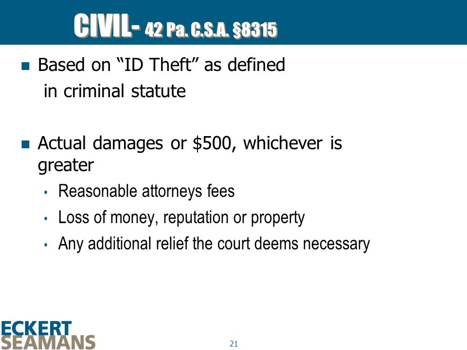 """21 CIVIL- 42 Pa. C.S.A. §8315 Based on """"ID Theft"""" as defined in criminal statute Actual damages or $500, whichever is greater Reasonable attorneys fee"""