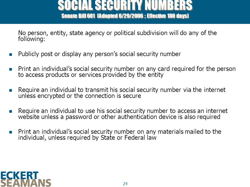 24 SOCIAL SECURITY NUMBERS Senate Bill 601 (Adopted 6/29/2006 ; Effective 180 days) No person, entity, state agency or political subdivision will do any of the following: Publicly post or display any person's social security number Print an individual's social security number on any card required for the person to access products or services provided by the entity Require an individual to transmit his social security number via the internet unless encrypted or the connection is secure Require an individual to use his social security number to access an internet website unless a password or other authentication device is also required Print an individual's social security number on any materials mailed to the individual, unless required by State or Federal law