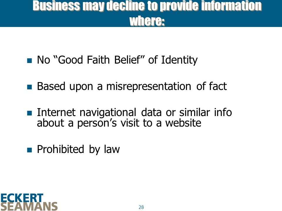28 Business may decline to provide information where: No Good Faith Belief of Identity Based upon a misrepresentation of fact Internet navigational data or similar info about a person's visit to a website Prohibited by law