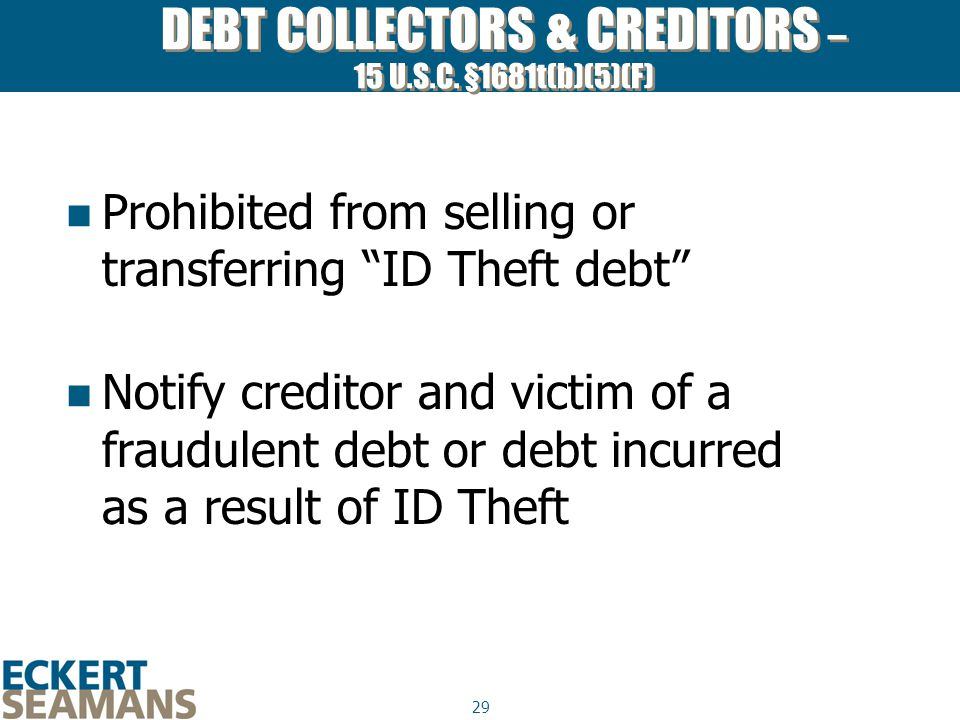 """29 DEBT COLLECTORS & CREDITORS – 15 U.S.C. §1681t(b)(5)(F) Prohibited from selling or transferring """"ID Theft debt"""" Notify creditor and victim of a fra"""