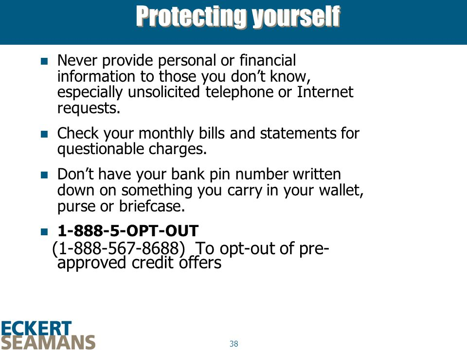 38 Protecting yourself Never provide personal or financial information to those you don't know, especially unsolicited telephone or Internet requests.