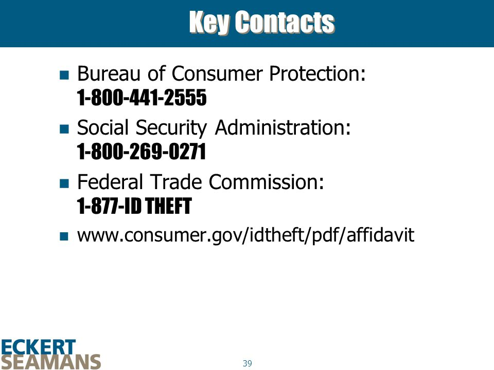 39 Key Contacts Bureau of Consumer Protection: 1-800-441-2555 Social Security Administration: 1-800-269-0271 Federal Trade Commission: 1-877-ID THEFT www.consumer.gov/idtheft/pdf/affidavit