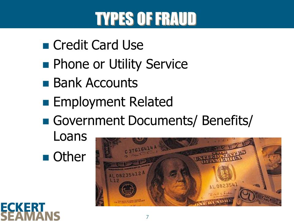 7 TYPES OF FRAUD Credit Card Use Phone or Utility Service Bank Accounts Employment Related Government Documents/ Benefits/ Loans Other