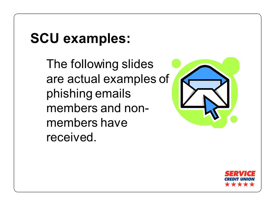 SCU examples: The following slides are actual examples of phishing emails members and non- members have received.