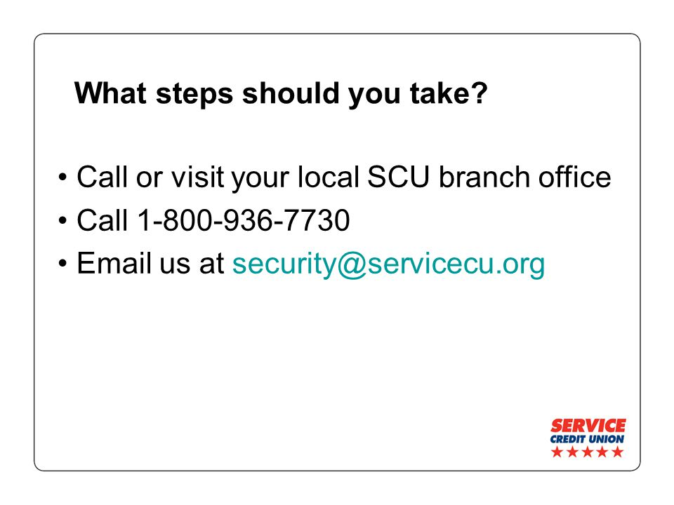 What steps should you take? Call or visit your local SCU branch office Call 1-800-936-7730 Email us at security@servicecu.org