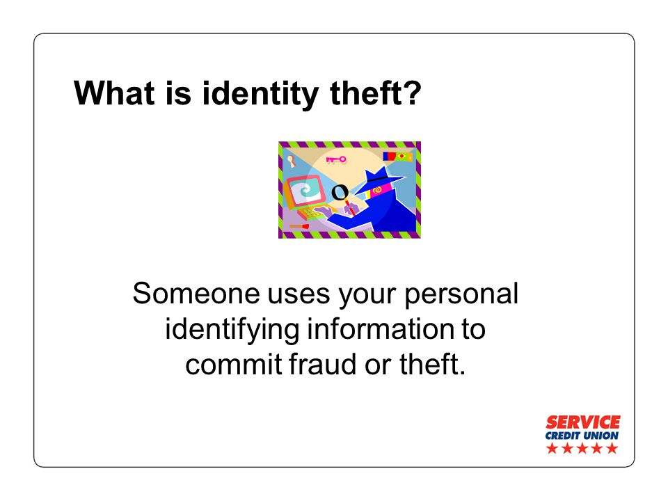 What is identity theft? Someone uses your personal identifying information to commit fraud or theft.