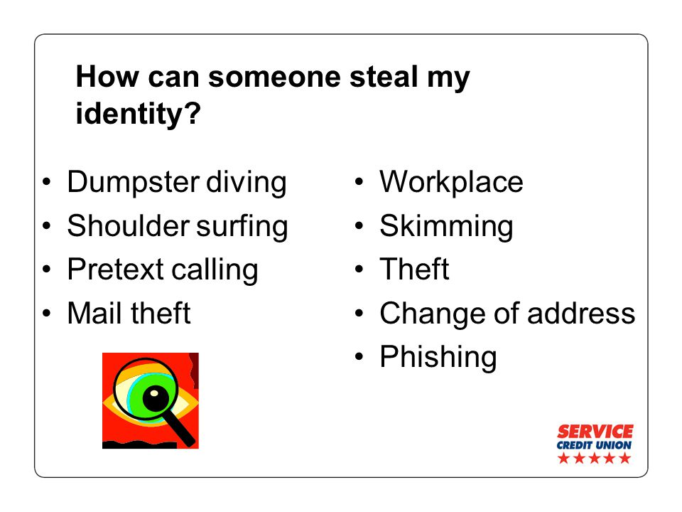 How can someone steal my identity? Dumpster diving Shoulder surfing Pretext calling Mail theft Workplace Skimming Theft Change of address Phishing