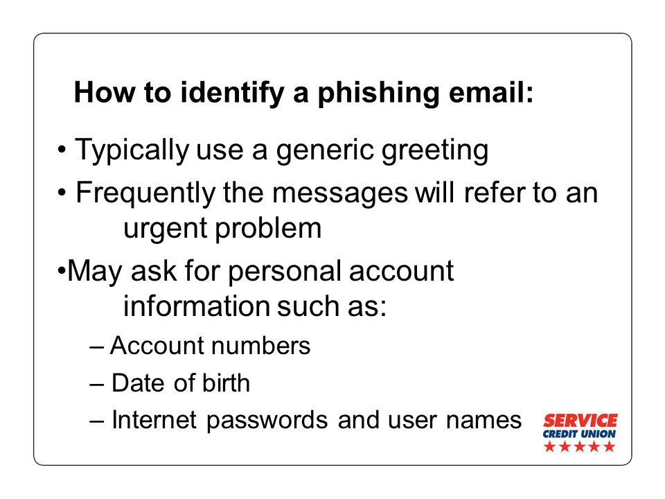How to identify a phishing email: Typically use a generic greeting Frequently the messages will refer to an urgent problem May ask for personal account information such as: – Account numbers – Date of birth – Internet passwords and user names