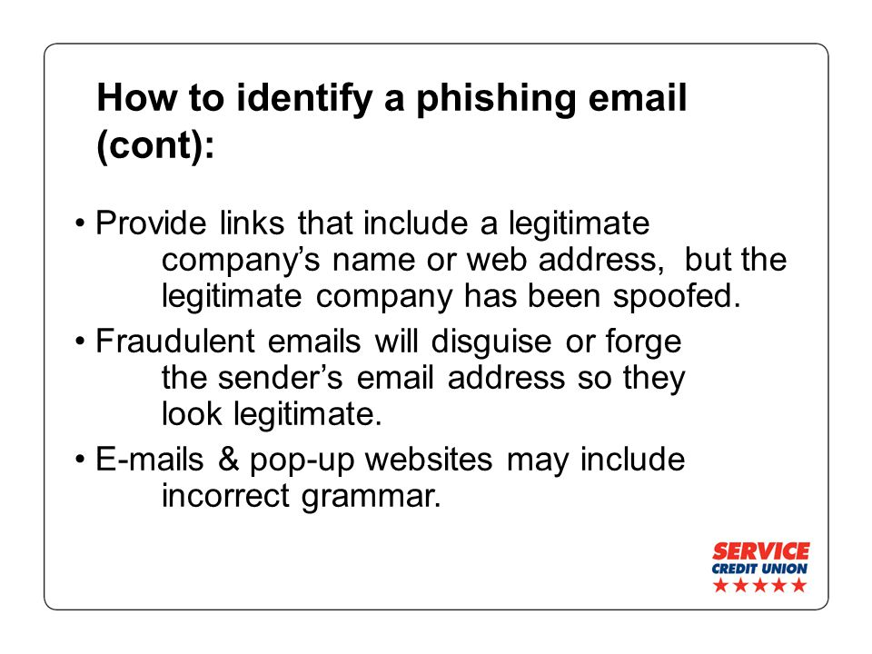 How to identify a phishing email (cont): Provide links that include a legitimate company's name or web address, but the legitimate company has been spoofed.