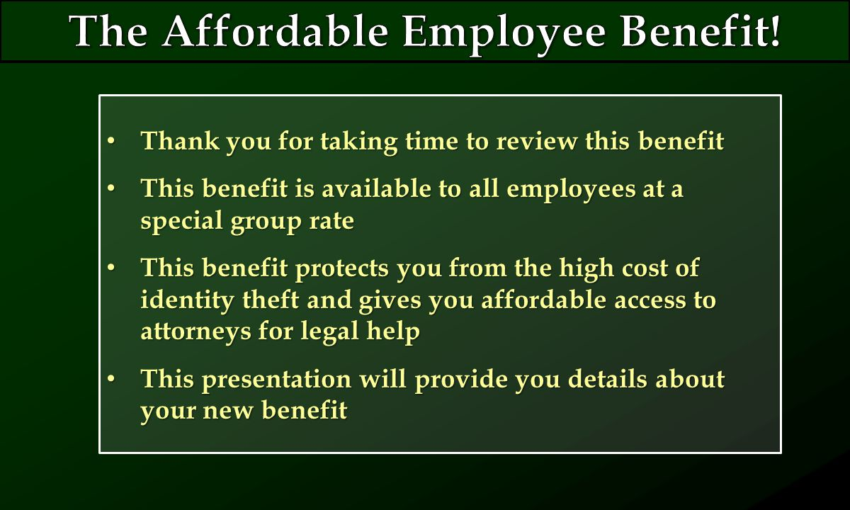 Thank you for taking time to review this benefit Thank you for taking time to review this benefit This benefit is available to all employees at a special group rate This benefit is available to all employees at a special group rate This benefit protects you from the high cost of identity theft and gives you affordable access to attorneys for legal help This benefit protects you from the high cost of identity theft and gives you affordable access to attorneys for legal help This presentation will provide you details about your new benefit This presentation will provide you details about your new benefit