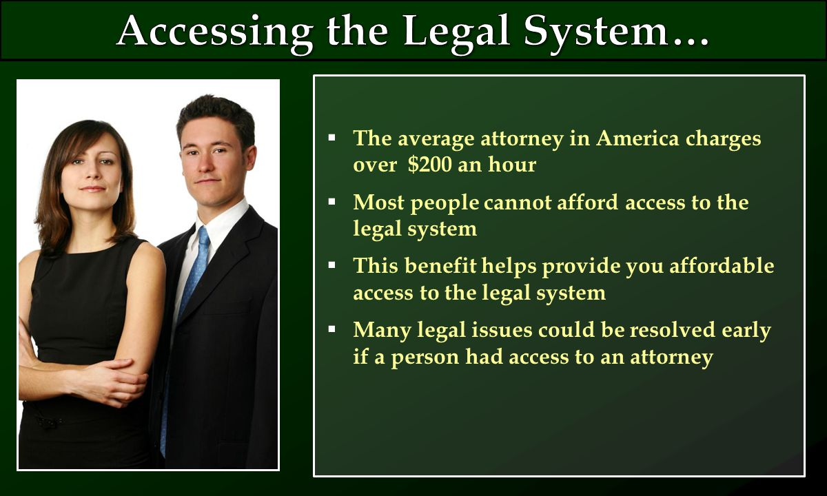  The average attorney in America charges over $200 an hour  Most people cannot afford access to the legal system  This benefit helps provide you affordable access to the legal system  Many legal issues could be resolved early if a person had access to an attorney