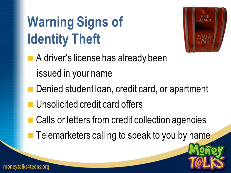 Warning Signs of Identity Theft A driver's license has already been issued in your name Denied student loan, credit card, or apartment Unsolicited cre
