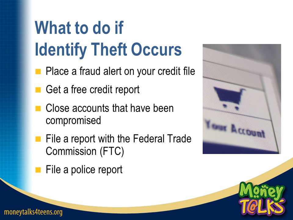 What to do if Identify Theft Occurs Place a fraud alert on your credit file Get a free credit report Close accounts that have been compromised File a