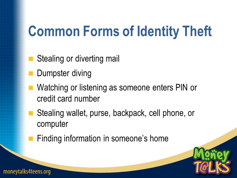 Common Forms of Identity Theft Stealing or diverting mail Dumpster diving Watching or listening as someone enters PIN or credit card number Stealing wallet, purse, backpack, cell phone, or computer Finding information in someone's home