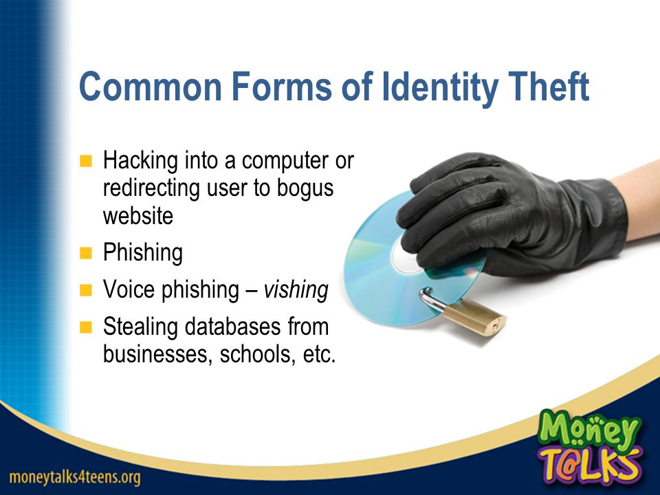 Common Forms of Identity Theft Hacking into a computer or redirecting user to bogus website Phishing Voice phishing – vishing Stealing databases from